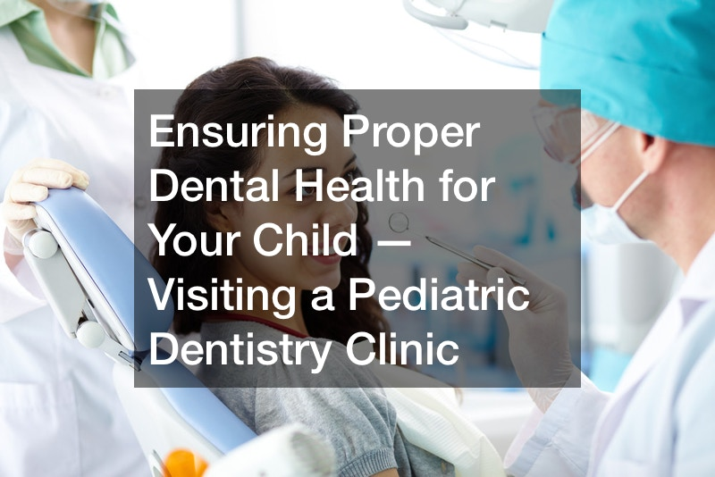 Ensuring Proper Dental Health for Your Child — Visiting a Pediatric Dentistry Clinic